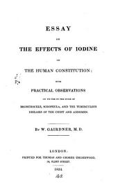 Essay on the effects of iodine on the human constitution, with practical observations on its use in the cure of bronchocele, scrophula, and the tuberculous diseases of the chest and abdomen