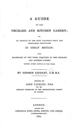 A Guide to the Orchard and Kitchen Garden  or  an account of the most valuable fruit and vegetables cultivated in Great Britain     Edited by J  Lindley PDF