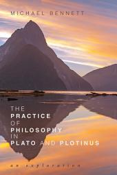 The Practice of Philosophy in Plato and Plotinus: An Exploration