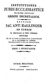 Institutiones juris ecclesiastici maxime privati ordine decretalium. Auctore Jac. Ant. Zallinger ad Turrim ... Liber 1. (-5) decretalium: 1