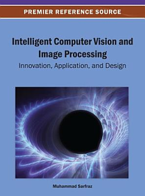 Intelligent Computer Vision and Image Processing  Innovation  Application  and Design PDF