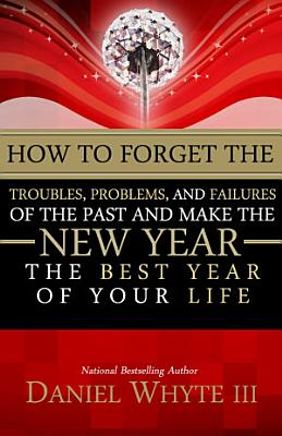 How to Forget the Troubles  Problems  and Failures of the Past and Make the New Year the Best Year of Your Life PDF