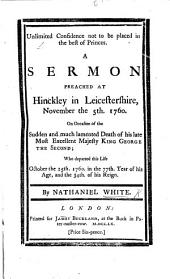 Unlimited confidence not to be placed on the best of Princes: a sermon [on Ps. cxliv. 3, 4] preached at Hinckley, ... on occasion of the ... death of ... King George the Second, etc