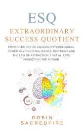 ESQ - Extraordinary Success Quotient: Principles for an Amazing Psychological Power beyond Intelligence, Emotions and The Law of Attraction, that allows Predicting the Future