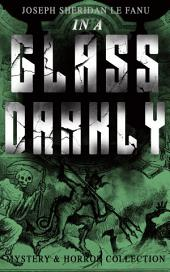 IN A GLASS DARKLY (Mystery & Horror Collection): The Strangest Cases of the Occult Detective Dr. Martin Hesselius: Green Tea, The Familiar, Mr Justice Harbottle, The Room in the Dragon Volant & Carmilla