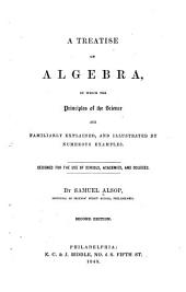 A treatise on algebra: in which the principles of the science are familiarly explained, and illustrated by numerous examples ; designed for the use of schools, academies, and colleges
