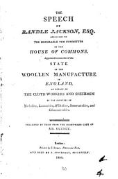 The speech of Randle Jackson ... to the ... committee of the House of commons, appointed to consider of the state of the woollen manufacture of England, on behalf of the cloth-workers and sheermen of the counties of Yorkshire, Lancashire [&c.].