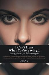 I Can't Hear What You're Saying ...: Poetry, Shorts, and Shenanigans