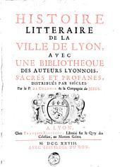 Histoire litteraire de la ville de Lyon: avec une bibliotheque des auteurs lyonnois