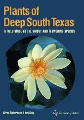 Plants of Deep South Texas: A Field Guide to the Woody and Flowering Species