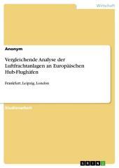 Vergleichende Analyse der Luftfrachtanlagen an Europäischen Hub-Flughäfen: Frankfurt, Leipzig, London