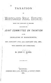 Taxation of Mortgaged Real Estate: Being the Substance of Remarks Made Before the Joint Committee on Taxation of the Legislature of Massachusetts, on January 17th and January 23d, 1881, with Additions and Corrections