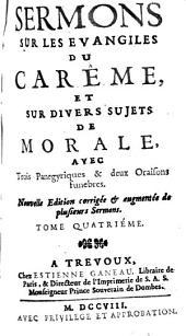 Sermons Sur Les Evangiles Du Carême, Et Sur Divers Sujets De Morale: Avec Trois Panegyriques & deux Oraisons funebres, Volume4