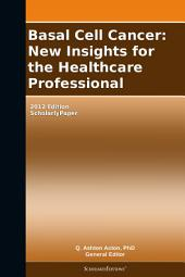 Basal Cell Cancer: New Insights for the Healthcare Professional: 2012 Edition: ScholarlyPaper