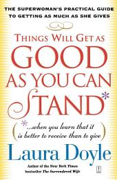 Things Will Get as Good as You Can Stand: (. . . When you learn that it is better to receive than to give) The Superwoman's Practical Guide to Getting as Much as She Gives