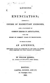 Lessons in Enunciation: Comprising a Course of Elementary Exercises, and a Statement of Common Errors in Articulation, with Rules of Correct Usage in Pronouncing. To which is Added an Appendix