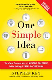 One Simple Idea, Revised and Expanded Edition: Turn Your Dreams into a Licensing Goldmine While Letting Others Do the Work: Edition 2