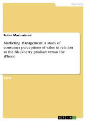 Marketing Management. A study of consumer perceptions of value in relation to the Blackberry product versus the iPhone