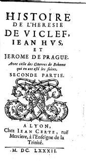 Histoire De L'Heresie De Viclef, Iean Hus, Et Jerome De Prague: Avec celle des Guerres de Boheme qui en ont esté les suites, Volume2