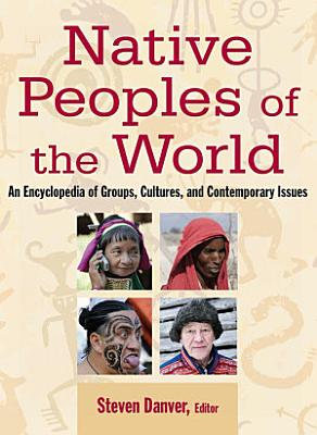 Native Peoples of the World  An Encylopedia of Groups  Cultures and Contemporary Issues