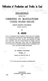 Publication of Production and Profits in Coal: Hearings Before the Committee on Manufactures, United States Senate, Sixty-sixth Congress, Third Session, on S. 4828, a Bill to Promote the General Welfare by Gathering Information Respecting the Ownership, Production, Distribution, Costs, Sales, and Profits in the Coal Industry and by Publication of Same, and to Recognize and Declare Coal and Its Production and Distribution Charged with Public Interest and Use, and for Other Purposes ...