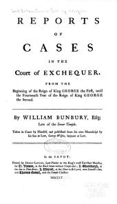 Reports of Cases in the Court of Exchequer, from the Beginning of the Reign of King George the First, Until the Fourteenth Year of the Reign of King George the Second. [1713-1741]
