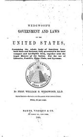 Wedgwood's Government and Laws of the United States: Containing the Whole Body of American Law, Both State and National, Fully Presented in the Most Compact and Intelligible Form, Together with the Legal History of the Nation. For the Use of Libraries, Families, Prize Clubs and Lyceums