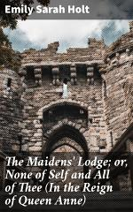 The Maidens' Lodge; or, None of Self and All of Thee (In the Reign of Queen Anne)