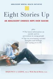 Eight Stories Up : An Adolescent Chooses Hope over Suicide: An Adolescent Chooses Hope over Suicide