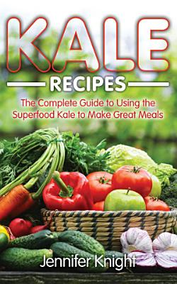 Kale Recipes  The Complete Guide to Using the Superfood Kale to Make Great Meals
