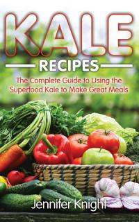 Kale Recipes  The Complete Guide to Using the Superfood Kale to Make Great Meals Book