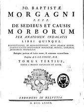 JO. BAPTISTAE MORGAGNI P. P. P. P. DE SEDIBUS ET CAUSIS MORBORUM PER ANATOMEN INDAGATIS LIBRI QUINQUE: DISSECTIONES, ET ANIMADVERSIONES, NUNC PRIMUM EDITAS, COMPLECTUNTUR PROPEMODUM INNUMERAS, MEDICIS, CHIRURGIS, ANATOMICIS PROFUTURAS. Multiplex Praefixus Est Index Rerum, & nominum accuratissimus. TOMUS TERTIUS, Volume 3