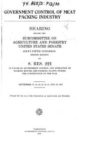 Government Control of Meat Packing Industry: Hearing Before the Subcommittee on Agriculture and Forestry ..., 65-2 on S. Res. 221 ..., September 17-28, 1918