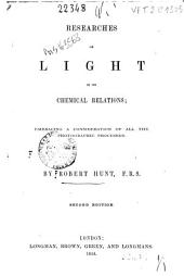 Researches on Light in Its Chemical Relations: Embracing a Consideration of All the Photographic Processes