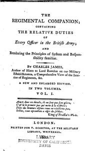 The Regimental Companion: Containing the Relative Duties of Every Officer in the British Army; and Rendering the Principles of System and Responsibility Familiar, Volume 1