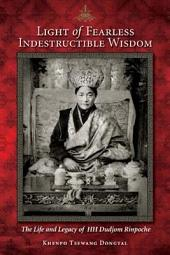 Light of Fearless Indestructible Wisdom: The Life and Legacy of H. H. Dudjom Rinpoche
