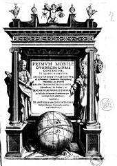 Primum mobile duodecim libris contentum, in quibus habentur trigonometria sphaericorum, & astronomica, gnomonica, geographicaque problemata, ac praeterea magnus trigonometricus canon emendatus, & auctus, ac magna primi mobilis tabula ad decades primorum scrupulorum per vtrunque latus supputata. Auctore Io. Antonio Magino Patauino ..