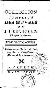 Collection complete des oeuvres de J.J. Rousseau, citoyen de Geneve. Tome premiere [- ]: Tome vingt-cinquieme. Contenant un Recueil de lettres sur la philosophie la morale & la politique. 25