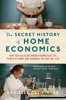 The Secret History of Home Economics  How Trailblazing Women Harnessed the Power of Home and Changed the Way We Live PDF
