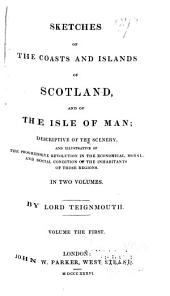 Sketches of the Coasts and Islands of Scotland and of the Isle of Man: descriptive of the scenery of those regions, Volume 1