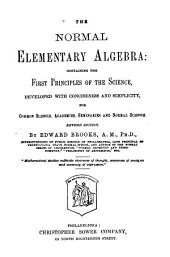 The Normal Elementary Algebra: Containing the First Priniples of the Science, Developed with Conciseness Ad Simplicity. Rev. Ed