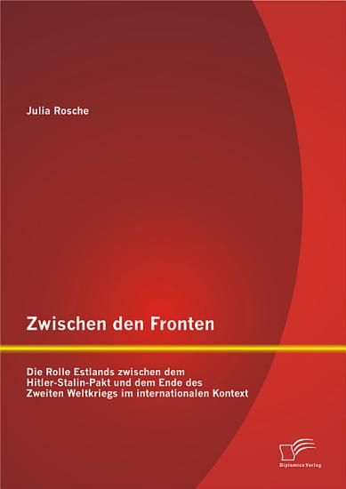 Zwischen den Fronten  Die Rolle Estlands zwischen dem Hitler Stalin Pakt und dem Ende des Zweiten Weltkriegs im internationalen Kontext PDF