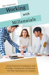 Working with Millennials: Using Emotional Intelligence and Strategic Compassion to Motivate the Next Generation of Leaders: Using Emotional Intelligence and Strategic Compassion to Motivate the Next Generation of Leaders