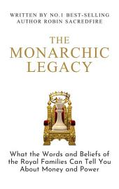 The Monarchic Legacy: What the Words and Beliefs of the Royal Families Can Tell You About Money and Power