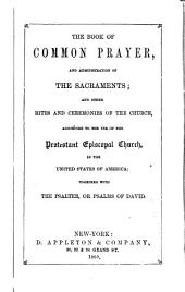 The Book of Common Prayer, and Administration of the Sacraments: And Other Rites and Ceremonies of the Church, According to the Use of the Protestant Episcopal Church in the United States of America: Together with the Psalter, Or Psalms of David
