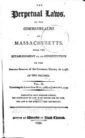 The Perpetual Laws of the Commonwealth of Massachusetts: From the Establishment of Its Constitution ... [1780-1799]. Compiled, Arranged and Printed to the Wishes of Many Respectable Law Characters, and the Approbation of the Honourable Judges of the Supreme Judicial Court.Carefully Compared with the Original Acts