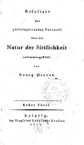 Resultate der philosophirenden Vernunft über die Natur der Sittlichkeit zusammengestellt: Erster Theil, Band 1