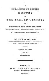A Genealogical and Heraldic History of the Landed Gentry; Or, Commoners of Great Britain and Ireland Etc: Volume 3