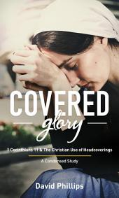Covered Glory (Condensed Edition): 1 Corinthians 11 & The Christian Use of Headcoverings