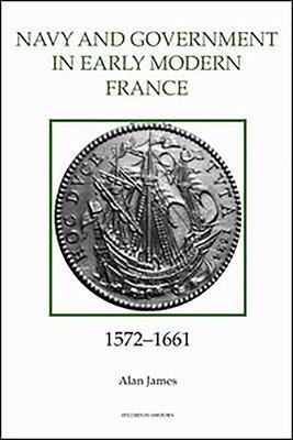 The Navy and Government in Early Modern France  1572 1661